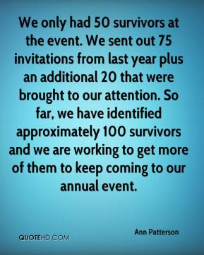 Ann Patterson - We only had 50 survivors at the event. We sent out 75 invitations from last year plus an additional 20 that were brought to our attention. So far, we have identified approximately 100 survivors and we are working to get more of them to keep coming to our annual event.