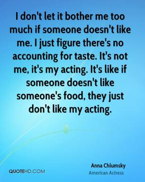 Anna Chlumsky - I don't let it bother me too much if someone doesn't like me. I just figure there's no accounting for taste. It's not me, it's my acting. It's like if someone doesn't like someone's food, they just don't like my acting.
