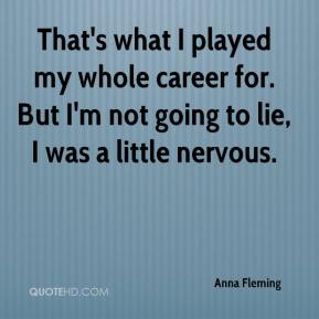 Anna Fleming - That's what I played my whole career for. But I'm not going to lie, I was a little nervous.