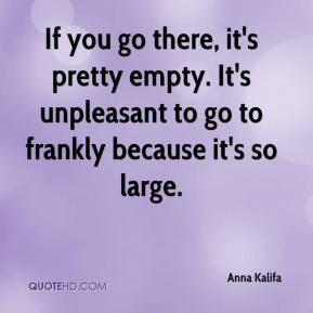 Anna Kalifa - If you go there, it's pretty empty. It's unpleasant to go to frankly because it's so large.