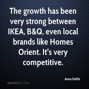 Anna Kalifa - The growth has been very strong between IKEA, B&Q, even local brands like Homes Orient. It's very competitive.