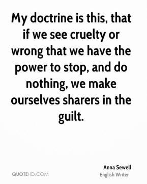 Anna Sewell - My doctrine is this, that if we see cruelty or wrong that we have the power to stop, and do nothing, we make ourselves sharers in the guilt.