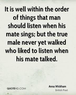 Anna Wickham - It is well within the order of things that man should listen when his mate sings; but the true male never yet walked who liked to listen when his mate talked.