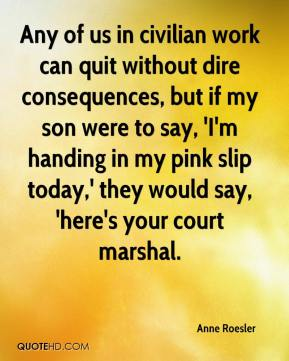 Anne Roesler - Any of us in civilian work can quit without dire consequences, but if my son were to say, 'I'm handing in my pink slip today,' they would say, 'here's your court marshal.