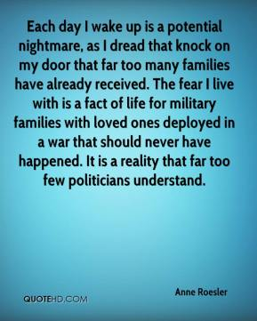 Each day I wake up is a potential nightmare, as I dread that knock on my door that far too many families have already received. The fear I live with is a fact of life for military families with loved ones deployed in a war that should never have happened. It is a reality that far too few politicians understand.