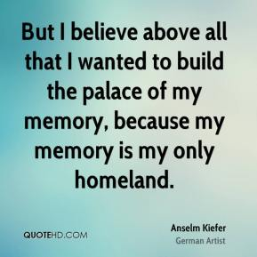 But I believe above all that I wanted to build the palace of my memory, because my memory is my only homeland.