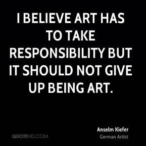 I believe art has to take responsibility but it should not give up being art.