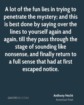 Anthony Hecht - A lot of the fun lies in trying to penetrate the mystery; and this is best done by saying over the lines to yourself again and again, till they pass through the stage of sounding like nonsense, and finally return to a full sense that had at first escaped notice.