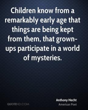 Children know from a remarkably early age that things are being kept from them, that grown-ups participate in a world of mysteries.