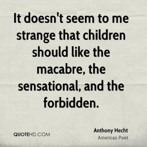 It doesn't seem to me strange that children should like the macabre, the sensational, and the forbidden.