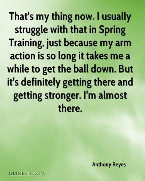 Anthony Reyes - That's my thing now. I usually struggle with that in Spring Training, just because my arm action is so long it takes me a while to get the ball down. But it's definitely getting there and getting stronger. I'm almost there.