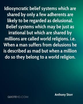 Anthony Storr - Idiosyncratic belief systems which are shared by only a few adherents are likely to be regarded as delusional. Belief systems which may be just as irrational but which are shared by millions are called world religions. i.e. When a man suffers from delusions he is described as mad but when a million do so they belong to a world religion.