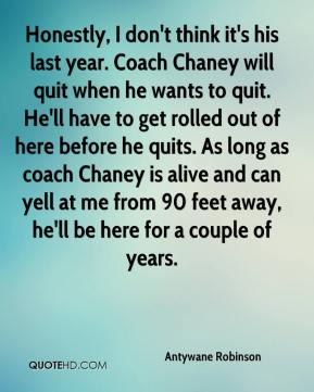 Antywane Robinson - Honestly, I don't think it's his last year. Coach Chaney will quit when he wants to quit. He'll have to get rolled out of here before he quits. As long as coach Chaney is alive and can yell at me from 90 feet away, he'll be here for a couple of years.