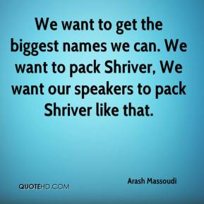 Arash Massoudi - We want to get the biggest names we can. We want to pack Shriver, We want our speakers to pack Shriver like that.