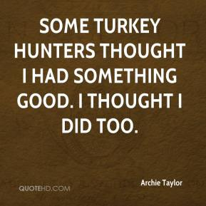 Archie Taylor - Some turkey hunters thought I had something good. I thought I did too.