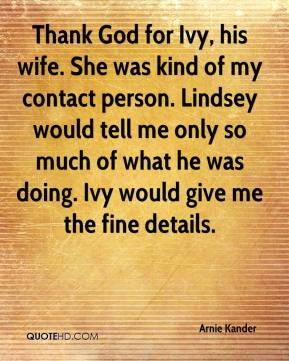 Arnie Kander - Thank God for Ivy, his wife. She was kind of my contact person. Lindsey would tell me only so much of what he was doing. Ivy would give me the fine details.