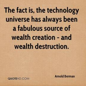 Arnold Berman - The fact is, the technology universe has always been a fabulous source of wealth creation - and wealth destruction.