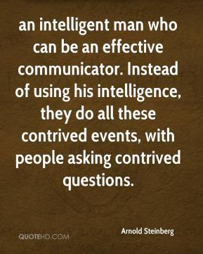 Arnold Steinberg - an intelligent man who can be an effective communicator. Instead of using his intelligence, they do all these contrived events, with people asking contrived questions.