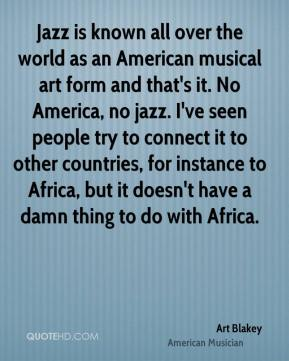 Art Blakey - Jazz is known all over the world as an American musical art form and that's it. No America, no jazz. I've seen people try to connect it to other countries, for instance to Africa, but it doesn't have a damn thing to do with Africa.