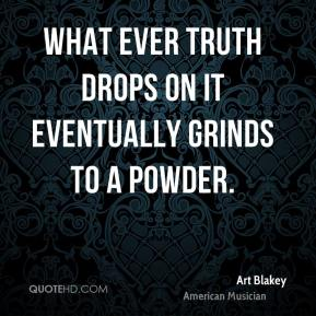 What ever truth drops on it eventually grinds to a powder.