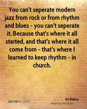 Art Blakey - You can't seperate modern jazz from rock or from rhythm and blues - you can't seperate it. Because that's where it all started, and that's where it all come from - that's where I learned to keep rhythm - in church.