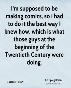 I'm supposed to be making comics, so I had to do it the best way I knew how, which is what those guys at the beginning of the Twentieth Century were doing.