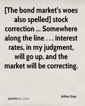 Arthur Gray - [The bond market's woes also spelled] stock correction ... Somewhere along the line . . . interest rates, in my judgment, will go up, and the market will be correcting.