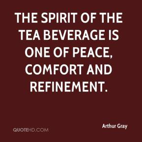 Arthur Gray - The spirit of the tea beverage is one of peace, comfort and refinement.