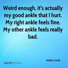 Ashley Corral - Weird enough, it's actually my good ankle that I hurt. My right ankle feels fine. My other ankle feels really bad.