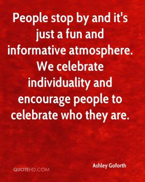 Ashley Goforth - People stop by and it's just a fun and informative atmosphere. We celebrate individuality and encourage people to celebrate who they are.