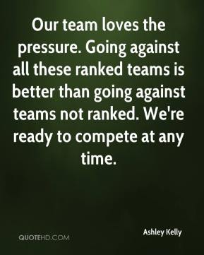 Ashley Kelly - Our team loves the pressure. Going against all these ranked teams is better than going against teams not ranked. We're ready to compete at any time.