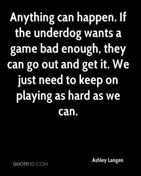 Ashley Langen - Anything can happen. If the underdog wants a game bad enough, they can go out and get it. We just need to keep on playing as hard as we can.