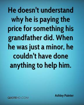 He doesn't understand why he is paying the price for something his grandfather did. When he was just a minor, he couldn't have done anything to help him.