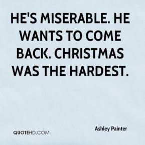 He's miserable. He wants to come back. Christmas was the hardest.