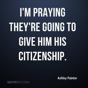 Ashley Painter - I'm praying they're going to give him his citizenship.