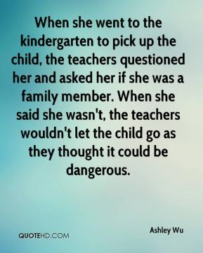 Ashley Wu - When she went to the kindergarten to pick up the child, the teachers questioned her and asked her if she was a family member. When she said she wasn't, the teachers wouldn't let the child go as they thought it could be dangerous.