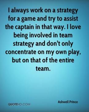 I always work on a strategy for a game and try to assist the captain in that way. I love being involved in team strategy and don't only concentrate on my own play, but on that of the entire team.