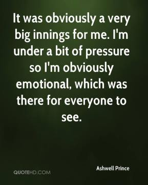 It was obviously a very big innings for me. I'm under a bit of pressure so I'm obviously emotional, which was there for everyone to see.