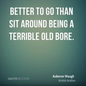 Better to go than sit around being a terrible old bore.