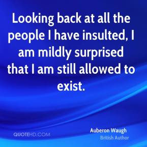 Looking back at all the people I have insulted, I am mildly surprised that I am still allowed to exist.