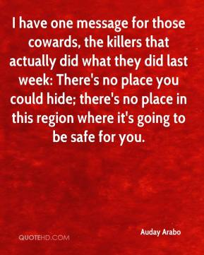 Auday Arabo - I have one message for those cowards, the killers that actually did what they did last week: There's no place you could hide; there's no place in this region where it's going to be safe for you.