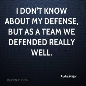 Audra Major - I don't know about my defense, but as a team we defended really well.