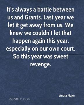 Audra Major - It's always a battle between us and Grants. Last year we let it get away from us. We knew we couldn't let that happen again this year, especially on our own court. So this year was sweet revenge.