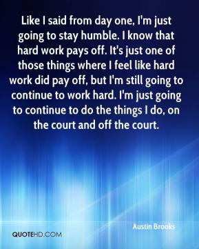 Austin Brooks - Like I said from day one, I'm just going to stay humble. I know that hard work pays off. It's just one of those things where I feel like hard work did pay off, but I'm still going to continue to work hard. I'm just going to continue to do the things I do, on the court and off the court.