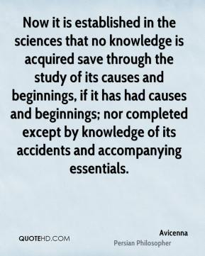 Now it is established in the sciences that no knowledge is acquired save through the study of its causes and beginnings, if it has had causes and beginnings; nor completed except by knowledge of its accidents and accompanying essentials.