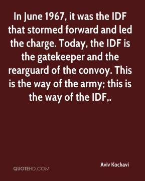 Aviv Kochavi - In June 1967, it was the IDF that stormed forward and led the charge. Today, the IDF is the gatekeeper and the rearguard of the convoy. This is the way of the army; this is the way of the IDF.