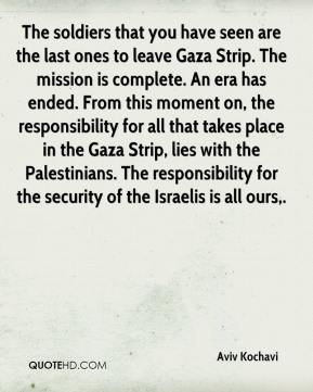 The soldiers that you have seen are the last ones to leave Gaza Strip. The mission is complete. An era has ended. From this moment on, the responsibility for all that takes place in the Gaza Strip, lies with the Palestinians. The responsibility for the security of the Israelis is all ours.