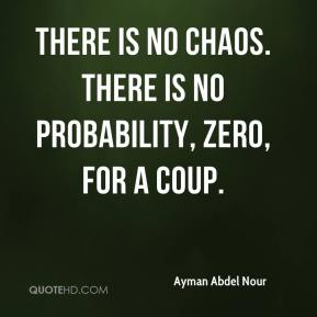 There is no chaos. There is no probability, zero, for a coup.