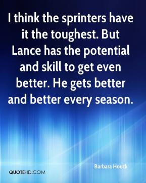 Barbara Houck - I think the sprinters have it the toughest. But Lance has the potential and skill to get even better. He gets better and better every season.