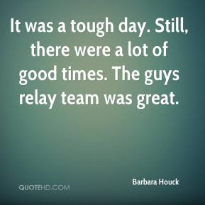 Barbara Houck - It was a tough day. Still, there were a lot of good times. The guys relay team was great.